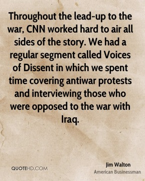 Jim Walton - Throughout the lead-up to the war, CNN worked hard to air all sides of the story. We had a regular segment called Voices of Dissent in which we spent time covering antiwar protests and interviewing those who were opposed to the war with Iraq.