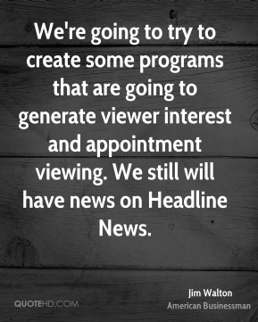 Jim Walton - We're going to try to create some programs that are going to generate viewer interest and appointment viewing. We still will have news on Headline News.