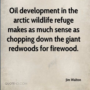 Jim Walton  - Oil development in the arctic wildlife refuge makes as much sense as chopping down the giant redwoods for firewood.