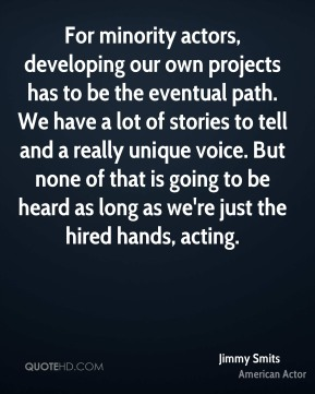 For minority actors, developing our own projects has to be the eventual path. We have a lot of stories to tell and a really unique voice. But none of that is going to be heard as long as we're just the hired hands, acting.