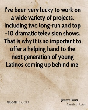 I've been very lucky to work on a wide variety of projects, including two long-run and top-10 dramatic television shows. That is why it is so important to offer a helping hand to the next generation of young Latinos coming up behind me.