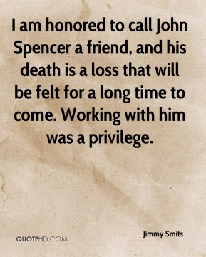 I am honored to call John Spencer a friend, and his death is a loss that will be felt for a long time to come. Working with him was a privilege.