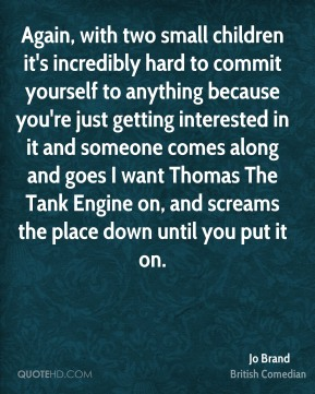 Jo Brand - Again, with two small children it's incredibly hard to commit yourself to anything because you're just getting interested in it and someone comes along and goes I want Thomas The Tank Engine on, and screams the place down until you put it on.