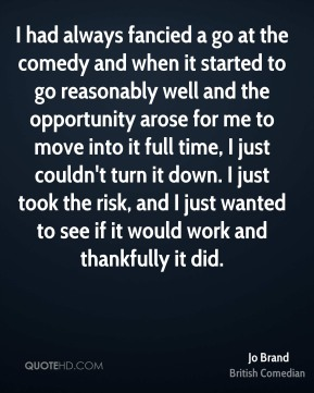 Jo Brand - I had always fancied a go at the comedy and when it started to go reasonably well and the opportunity arose for me to move into it full time, I just couldn't turn it down. I just took the risk, and I just wanted to see if it would work and thankfully it did.