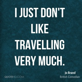 Jo Brand - I just don't like travelling very much.