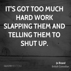 It's got too much hard work slapping them and telling them to shut up.