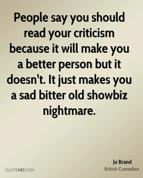 Jo Brand - People say you should read your criticism because it will make you a better person but it doesn't. It just makes you a sad bitter old showbiz nightmare.
