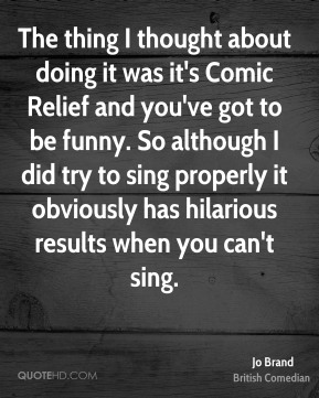 Jo Brand - The thing I thought about doing it was it's Comic Relief and you've got to be funny. So although I did try to sing properly it obviously has hilarious results when you can't sing.