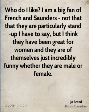 Jo Brand - Who do I like? I am a big fan of French and Saunders - not that that they are particularly stand-up I have to say, but I think they have been great for women and they are of themselves just incredibly funny whether they are male or female.