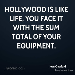 Joan Crawford - Hollywood is like life, you face it with the sum total of your equipment.
