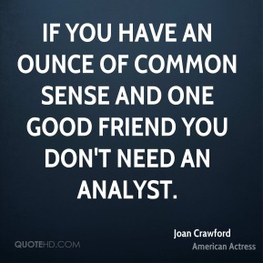 Joan Crawford - If you have an ounce of common sense and one good friend you don't need an analyst.