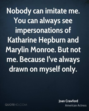 Joan Crawford  - Nobody can imitate me. You can always see impersonations of Katharine Hepburn and Marylin Monroe. But not me. Because I've always drawn on myself only.