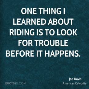 One thing I learned about riding is to look for trouble before it happens.