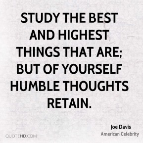 Joe Davis - Study the best and highest things that are; but of yourself humble thoughts retain.
