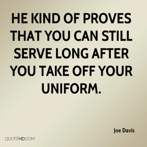 Joe Davis  - He kind of proves that you can still serve long after you take off your uniform.