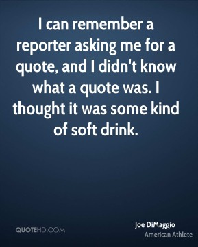 Joe DiMaggio - I can remember a reporter asking me for a quote, and I didn't know what a quote was. I thought it was some kind of soft drink.