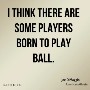 I think there are some players born to play ball.