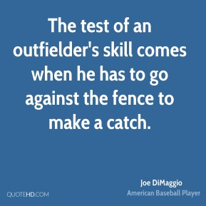 Joe DiMaggio  - The test of an outfielder's skill comes when he has to go against the fence to make a catch.
