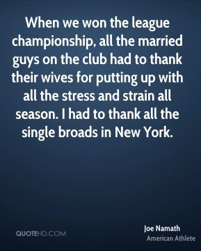 Joe Namath - When we won the league championship, all the married guys on the club had to thank their wives for putting up with all the stress and strain all season. I had to thank all the single broads in New York.