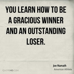 Joe Namath - You learn how to be a gracious winner and an outstanding loser.