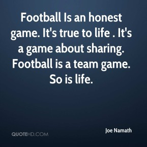 Joe Namath  - Football Is an honest game. It's true to life . It's a game about sharing. Football is a team game. So is life.