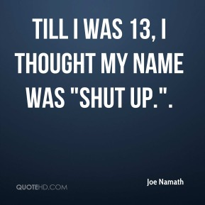 "Joe Namath  - Till I was 13, I thought my name was ""Shut Up.""."