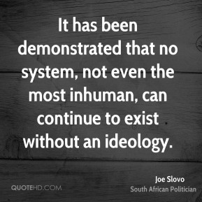 It has been demonstrated that no system, not even the most inhuman, can continue to exist without an ideology.