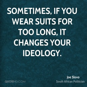 Sometimes, if you wear suits for too long, it changes your ideology.