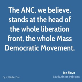 The ANC, we believe, stands at the head of the whole liberation front, the whole Mass Democratic Movement.