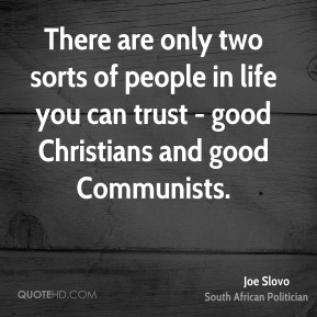 There are only two sorts of people in life you can trust - good Christians and good Communists.