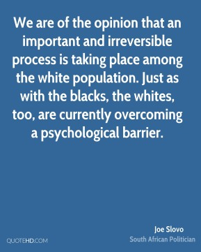 Joe Slovo - We are of the opinion that an important and irreversible process is taking place among the white population. Just as with the blacks, the whites, too, are currently overcoming a psychological barrier.