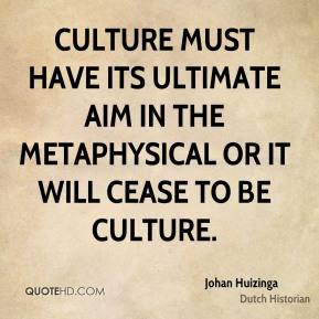 Johan Huizinga - Culture must have its ultimate aim in the metaphysical or it will cease to be culture.