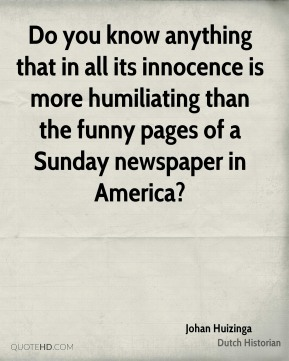 Johan Huizinga - Do you know anything that in all its innocence is more humiliating than the funny pages of a Sunday newspaper in America?