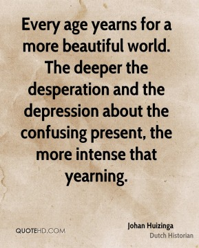 Johan Huizinga - Every age yearns for a more beautiful world. The deeper the desperation and the depression about the confusing present, the more intense that yearning.