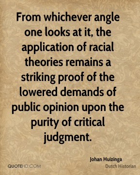 Johan Huizinga - From whichever angle one looks at it, the application of racial theories remains a striking proof of the lowered demands of public opinion upon the purity of critical judgment.