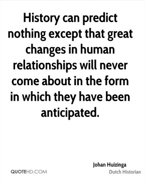 Johan Huizinga - History can predict nothing except that great changes in human relationships will never come about in the form in which they have been anticipated.