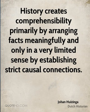 History creates comprehensibility primarily by arranging facts meaningfully and only in a very limited sense by establishing strict causal connections.