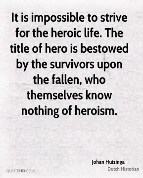 Johan Huizinga - It is impossible to strive for the heroic life. The title of hero is bestowed by the survivors upon the fallen, who themselves know nothing of heroism.