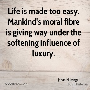 Johan Huizinga - Life is made too easy. Mankind's moral fibre is giving way under the softening influence of luxury.