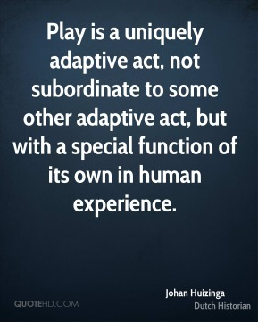 Johan Huizinga - Play is a uniquely adaptive act, not subordinate to some other adaptive act, but with a special function of its own in human experience.