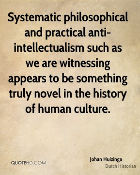 Systematic philosophical and practical anti-intellectualism such as we are witnessing appears to be something truly novel in the history of human culture.