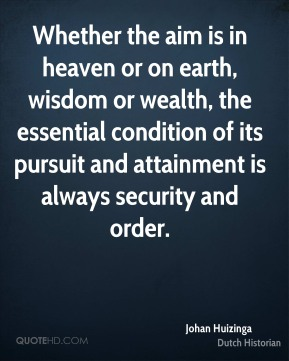 Johan Huizinga - Whether the aim is in heaven or on earth, wisdom or wealth, the essential condition of its pursuit and attainment is always security and order.