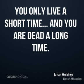 You only live a short time... and you are dead a long time.
