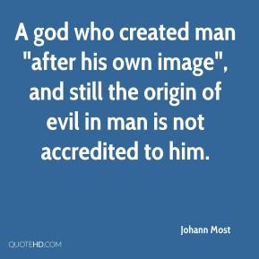 """Johann Most  - A god who created man """"after his own image"""", and still the origin of evil in man is not accredited to him."""
