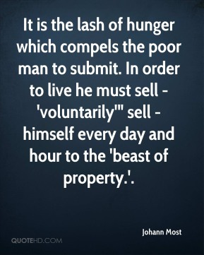 "Johann Most  - It is the lash of hunger which compels the poor man to submit. In order to live he must sell - 'voluntarily'"" sell - himself every day and hour to the 'beast of property.'."