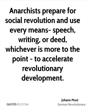 Johann Most - Anarchists prepare for social revolution and use every means- speech, writing, or deed, whichever is more to the point - to accelerate revolutionary development.