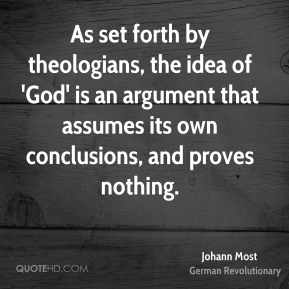 Johann Most - As set forth by theologians, the idea of 'God' is an argument that assumes its own conclusions, and proves nothing.