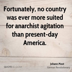 Johann Most - Fortunately, no country was ever more suited for anarchist agitation than present-day America.