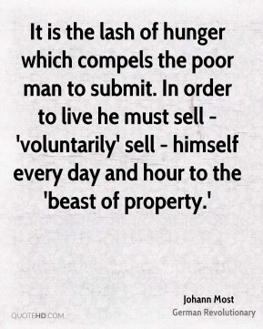 Johann Most - It is the lash of hunger which compels the poor man to submit. In order to live he must sell - 'voluntarily' sell - himself every day and hour to the 'beast of property.'