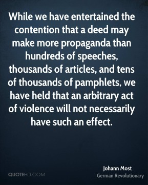 Johann Most - While we have entertained the contention that a deed may make more propaganda than hundreds of speeches, thousands of articles, and tens of thousands of pamphlets, we have held that an arbitrary act of violence will not necessarily have such an effect.